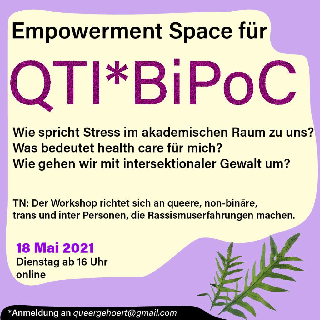 Auf einer gelben Blase steht: Empowerment Space für QTI*BiPoC  Wie spricht Stress im akademischen Raum zu uns? Was bedeutet health care für mich? Wie gehen wir mit intersektionaler Gewalt um?  TN: Der Workshop richtet sich an queere, non-binäre, trans und inter Personen, die Rassismuserfahrungen machen.  18. Mai 2021, Dienstag ab 16 Uhr, online.  Der Hintergrund ist hellviolett. Unten rechts befinden sich zwei farnartige Grünpflanzen als Dekoelement. Unten links steht der Hinweis zur Anmeldung: an queergehoert@gmail.com.